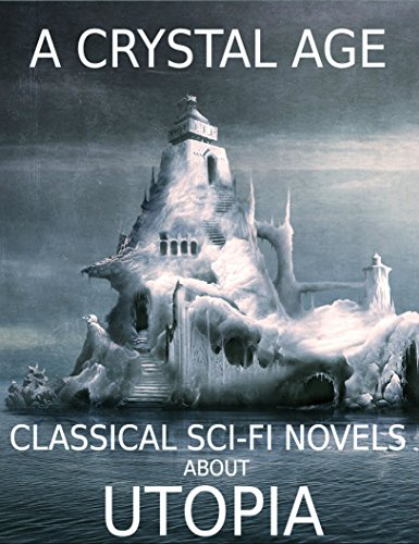 A Crystal Age: And Other Classical Sci-Fi Novels About Utopia - Anthology (English Edition)