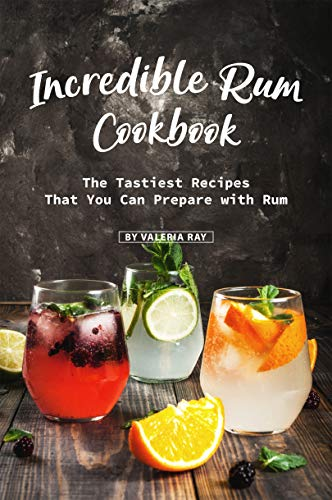 Incredible Rum Cookbook: The Tastiest Recipes That You Can Prepare with Rum (English Edition)