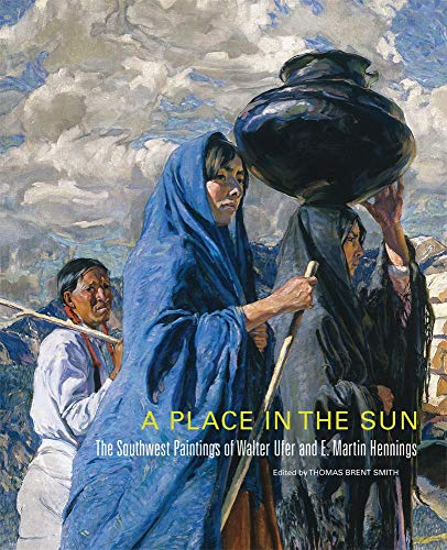 A Place in the Sun: The Southwest Paintings of Walter Ufer and E. Martin Hennings (Volume 21) (The Charles M. Russell Center Series on Art and Photography of the American West)