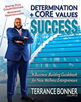 Determination + Core Values = Success: A Business-Building Guidebook for New Wellness Entrepreneurs