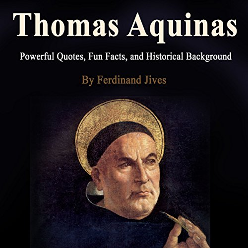 Thomas Aquinas     Powerful Quotes, Fun Facts, and Historical Background              By:                                                                                                                                 Ferdinand Jives                               Narrated by:                                                                                                                                 Alasdair Cunningham                      Length: 1 hr and 11 mins     13 ratings     Overall 4.7