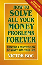 How to Solve All Your Money Problems Forever: Creating a Positive Flow of Money Into Your Life by Victor Boc (2013-04-12)