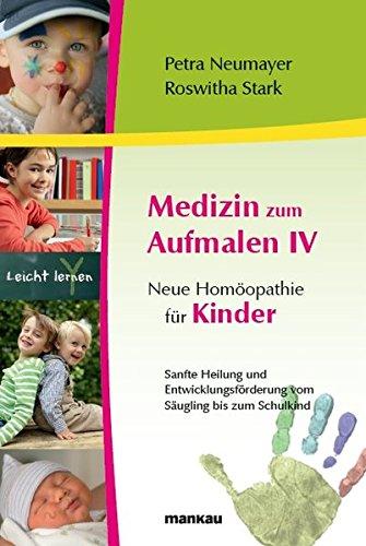 Medizin zum Aufmalen IV - Neue Homöopathie für Kinder: Sanfte Heilung und Entwicklungsförderung vom Säugling bis zum Schulkind