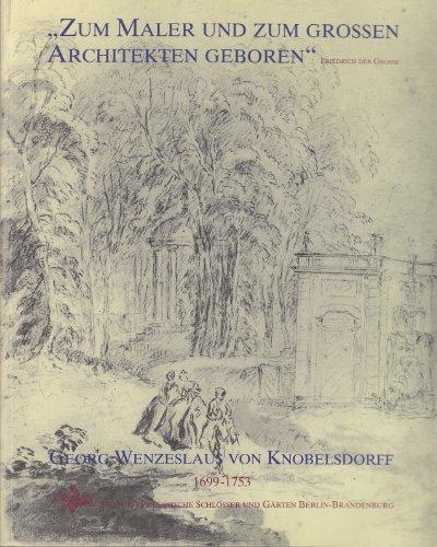Zum Maler und zum grossen Architekten geboren (Friedrich der Grosse). Georg Wenzeslaus von Knobelsdorff 1699 - 1753. Ausstellung zum 300. Geburtstag