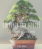 Cultiver Son Bonsaï : Le Guide Ultime: Le guide pratique concret et condensé pour aller à l'essentiel et commencer à cultiver son bonsaï immédiatement (French Edition)