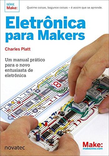 Eletrônica Para Makers: Um Manual Prático Para o Novo Entusiasta de Eletrônica