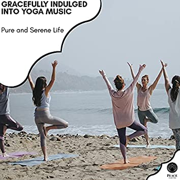 Gracefully Indulged Into Yoga Music - Pure And Serene Life