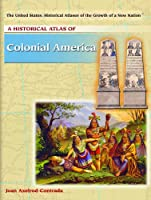 A Historical Atlas of Colonial America (The United States, Historical Atlases of the Growth of a New Nation) 1404202005 Book Cover