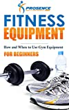 Fitness Equipment for Beginners: How and When to use gym equipment (English Edition)