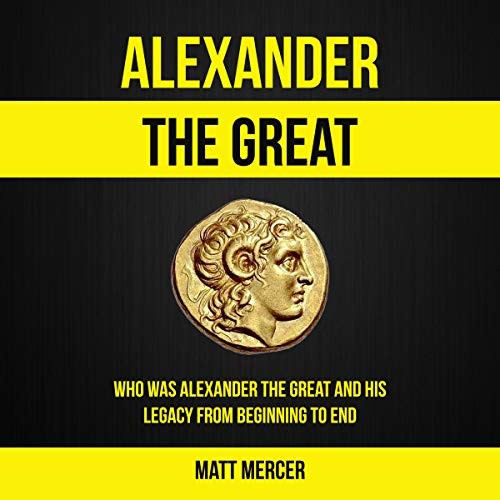Alexander the Great: Who Was Alexander the Great and His Legacy from Beginning to End  By  cover art