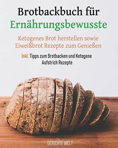 Brotbackbuch für Ernährungsbewusste: Ketogenes Brot herstellen sowie Eiweißbrot Rezepte zum Genießen inkl. Tipps zum Brotbacken und Ketogene Aufstrich Rezepte