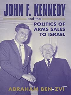 John F. Kennedy and the Politics of Arms Sales to Israel (Israeli History, Politics and Society Book 21)