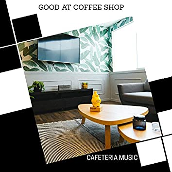 Good At Coffee Shop - Cafeteria Music