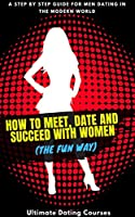 how to meet date and succeed with women (the fun way): learn how to succeed with girls - step by step guide on how to approach, talk, flirt and date women (english edition)