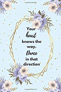 Your heart knows the way. Dance in that direction.: Blank lined Inspirational journal to write in with quote pages inside. Dance teacher appreciation ... motivation for dancers Notebook   120 pages.