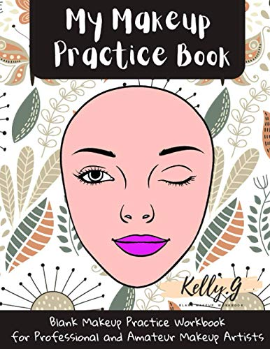 My Makeup Practice Book: Blank Make Up Practice Workbook for Professional and Amateur Makeup Artists Natural Makeup Face Chart