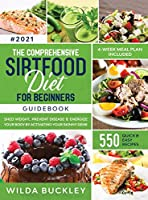 The Comprehensive Sirtfood Diet Guidebook: Shed Weight, Burn Fat, Prevent Disease & Energize Your Body By Activating Your Skinny Gene - 550 QUICK & EASY RECIPES + 4-Week Meal Plan