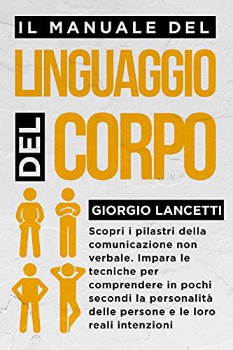 Il Manuale del Linguaggio del Corpo: Scopri i Pilastri della Comunicazione Non Verbale. Impara le Tecniche per Comprendere la Personalità delle Persone e le Loro Reali Intenzioni in Pochi Secondi