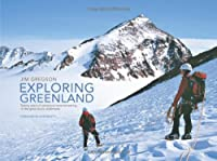 Exploring Greenland: Twenty Years of Adventure Mountaineering in the Great Arctic Wilderness