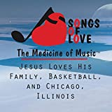 Jesus Loves His Family, Basketball, and Chicago, Illinois