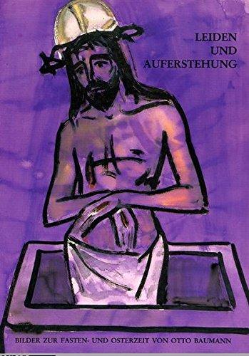 Leiden und Auferstehung: Bilder Zur Fasten- Und Osterzeit Von Otto Baumann (Ausstellungskataloge / Bischöfliches Zentralarchiv und Bischöfliche Zentralbibliothek Regensburg, Band 6)