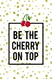 Be The Cherry On Top: Cherry Notebook Journal Composition Blank Lined Diary Notepad 120 Pages Paperback