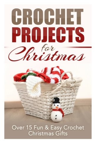 Crochet Projects for Christmas: Over 15 Fun & Easy Crochet Christmas Gifts