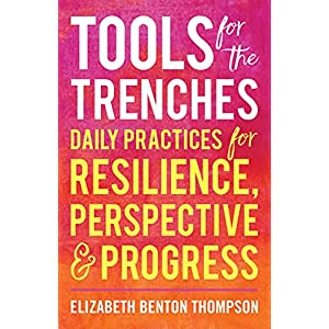 Tools for the Trenches : Daily Practices for Resilience, Perspective & Progress