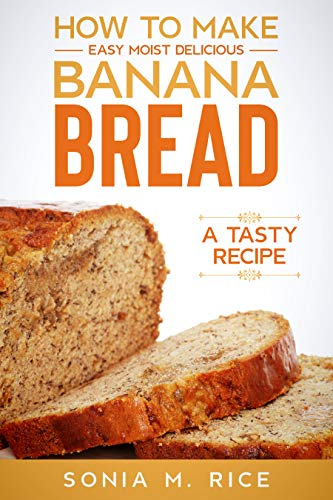 How to Make Easy Moist Delicious Banana Bread: A Tasty Recipe (English Edition)