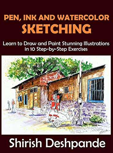 Pen, Ink and Watercolor Sketching: Learn to Draw and Paint Stunning Illustrations in 10 Step-by-Step Exercises