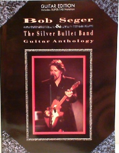 Bob Seger and the Silver Bullet Band: Guitar Anthology - Guitar Edition Includes Super-Tab Notation