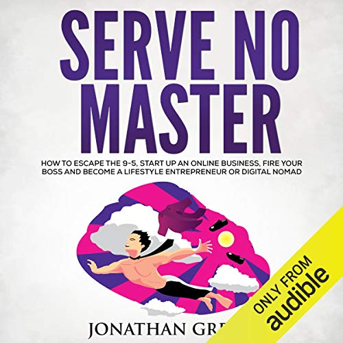 Serve No Master: How to Escape the 9-5, Start up an Online Business, Fire Your Boss and Become a Lifestyle Entrepreneur o...