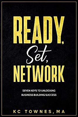 Ready, Set, Network: Seven Keys to Unlocking Business Building Success