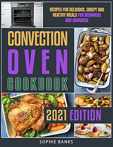 Convection Oven Cookbook: Recipes for Delicious, Crispy and Healthy Meals for Beginners and Advanced