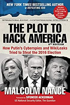 The Plot to Hack America  How Putin s Cyberspies and WikiLeaks Tried to Steal the 2016 Election