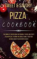 Sweet and Savory Pizza Cookbook: The Complete Recipe Book for Cooking Typical and Tasty Italian Pizzas to Bring the Whole Family Together. 50 Ideas about Pizza Recipes in 2021