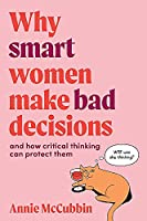 Why Smart Women Make Bad Decisions: and how critical thinking can protect them