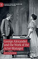 George Alexander and the Work of the Actor-Manager (Palgrave Studies in Theatre and Performance History)