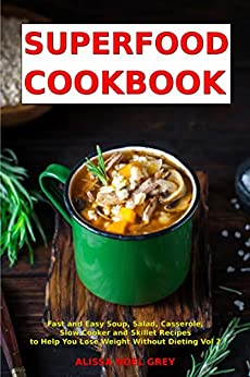 Superfood Cookbook: Fast and Easy Soup, Salad, Casserole, Slow Cooker and Skillet Recipes to Help You Lose Weight Without Dieting Vol 2 (Cleanse and Detox Book) by [Alissa Noel Grey]