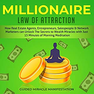 Millionaire Law of Attraction     How Real Estate Agents, Entrepreneurs, Writers, Salespeople and Network Marketers can Unlock The Secrets to Wealth Miracles with Just 15 Minutes of Morning Meditation              By:                                                                                                                                 Guided Miracle Manifestation                               Narrated by:                                                                                                                                 Adam Greco                      Length: 3 hrs and 3 mins     25 ratings     Overall 5.0