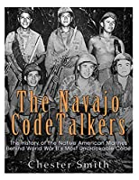 The Navajo Code Talkers: The History of the Native American Marines Behind World War Ii?s Most Uncrackable Code