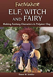 Elf, Witch and Fairy: Making Fantasy Characters in Polymer Clay (FaeMaker)