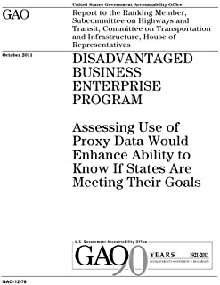 Disadvantaged Business Enterprise Program :assessing use of proxy data would enhance ability to know if states are meeting their goals : report to the ... on Transportation and Infrastructure, Ho