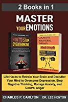 Master Your Emotions (2 Books in 1): Life Hacks to Retrain Your Brain and Declutter Your Mind to Overcome Depression, Stop Negative Thinking, Manage Anxiety and Control Anger