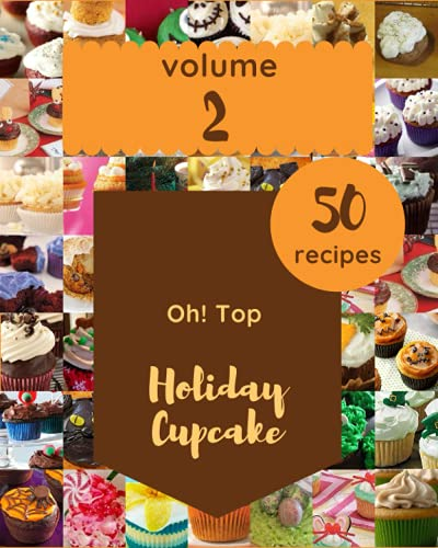 Oh! Top 50 Holiday Cupcake Recipes Volume 2: A Holiday Cupcake Cookbook for Your Gathering