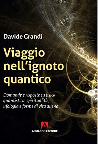 Viaggio nell'ignoto quantico. Domande e risposte su fisica quantistica, spiritualità, ufologia e forme di vita aliene