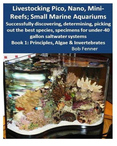 Livestocking Pico, Nano, Mini-Reefs; Small Marine Aquariums: Book 1: Algae & Invertebrates; Successfully discovering, determining, picking out the ... for under-40 gallon saltwater systems