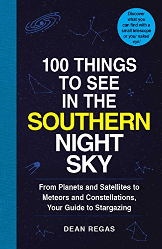 100 Things to See in the Southern Night Sky: From Planets and Satellites to Meteors and Constellations, Your Guide to Stargazing (English Edition)