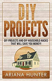 DIY Projects: DIY Projects and DIY Household Hacks That Will Save You Money! (diy projects, DIY Household Hacks, Save Money, DIY Free) by [Ariana Hunter]