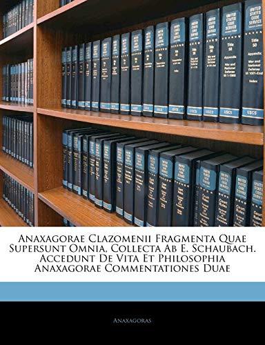 Anaxagorae Clazomenii Fragmenta Quae Supersunt Omnia, Collecta Ab E. Schaubach. Accedunt De Vita Et Philosophia Anaxagorae Commentationes Duae